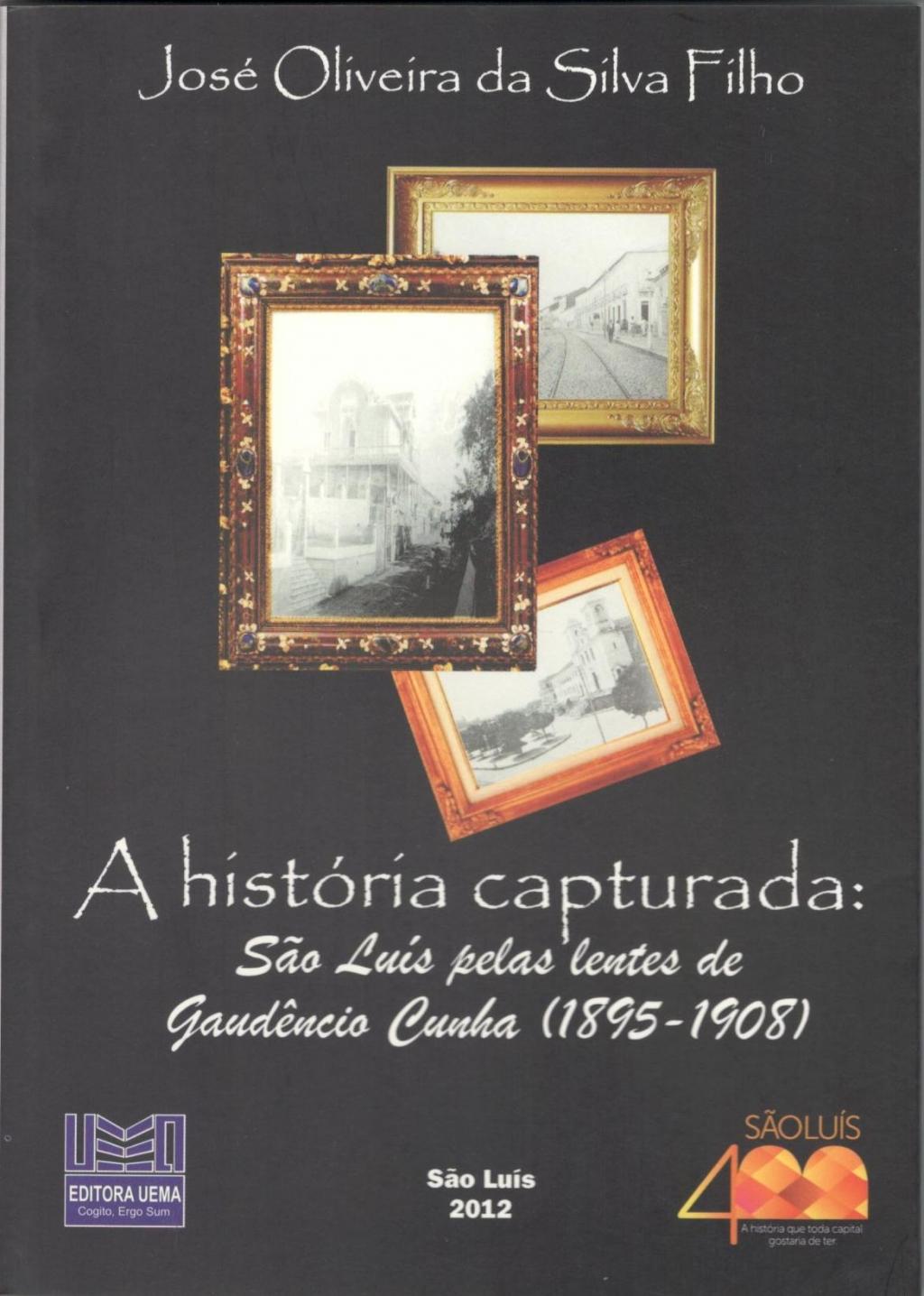 Coleção 400 Anos - A história capturada:  São Luís pelas lentes de Gaudêncio Cunha (1895-1908)